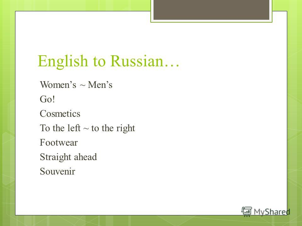 English to Russian… Womens ~ Mens Go! Cosmetics To the left ~ to the right Footwear Straight ahead Souvenir