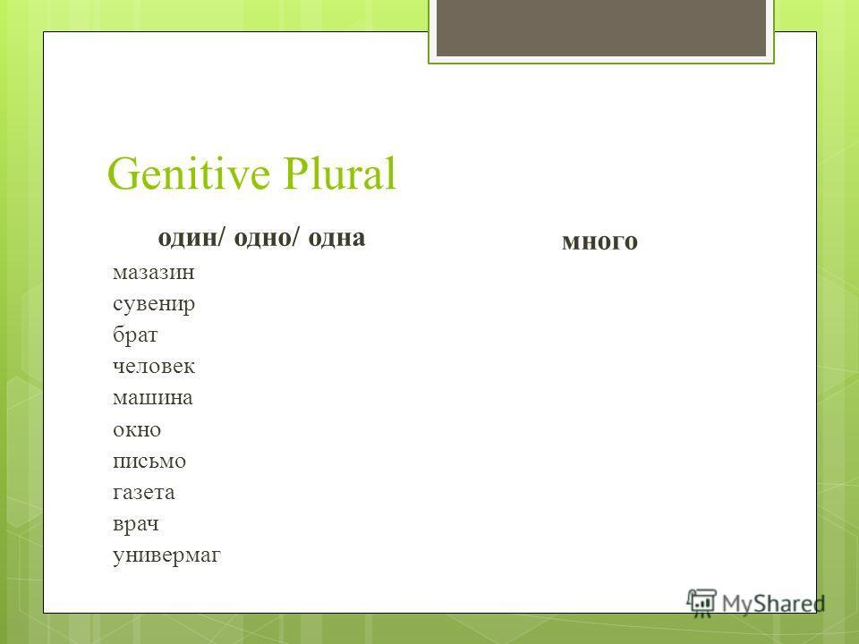 Genitive Plural один/ одно/ одна мазазин сувенир брат человек машина окно письмо газета врач универмаг много