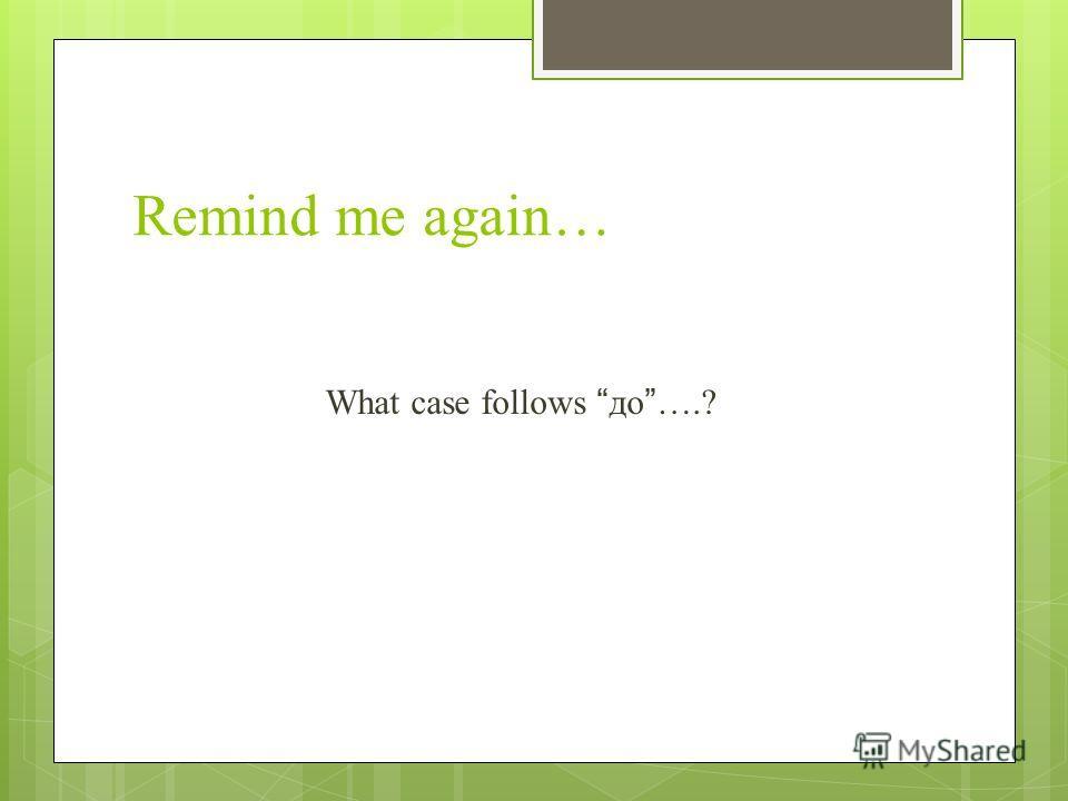 Remind me again… What case follows до….?