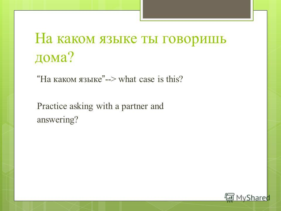 На каком языке ты говоришь дома? На каком языке--> what case is this? Practice asking with a partner and answering?
