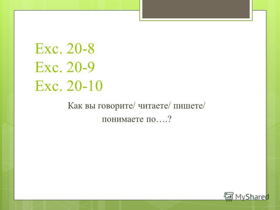 Exc. 20-8 Exc. 20-9 Exc. 20-10 Как вы говорите/ читаете/ пишете/ понимаете по….?