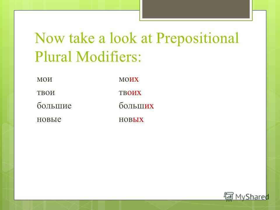 Now take a look at Prepositional Plural Modifiers: моимоих твоитвоих большиебольших новыеновых