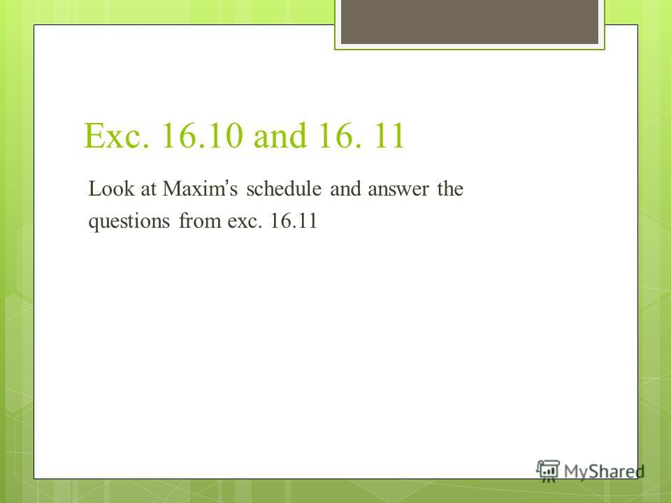 Exc. 16.10 and 16. 11 Look at Maxims schedule and answer the questions from exc. 16.11