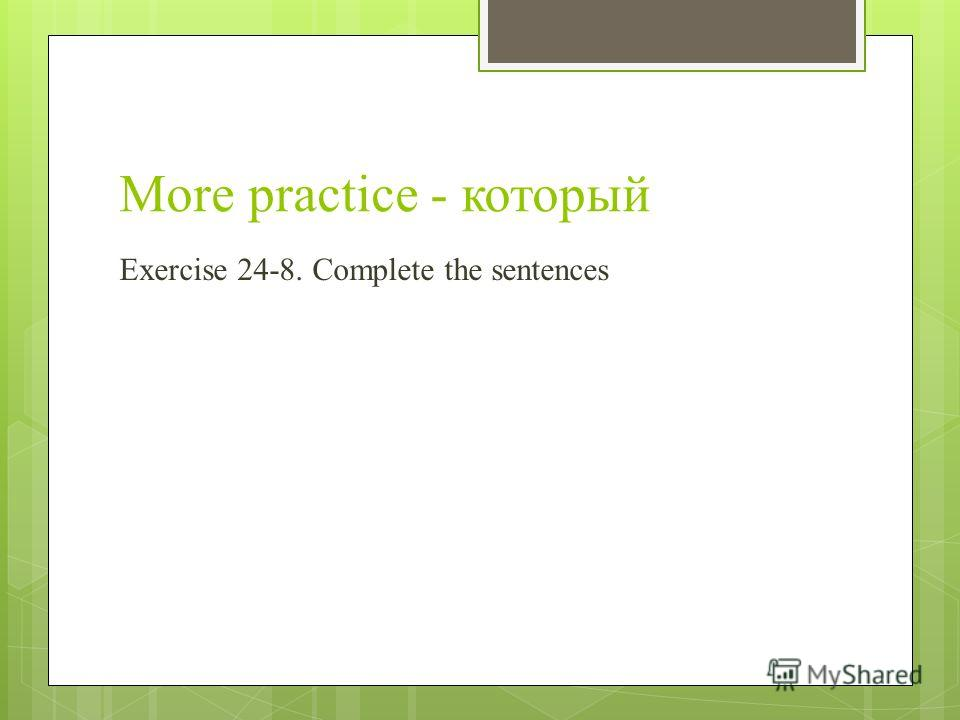 More practice - который Exercise 24-8. Complete the sentences
