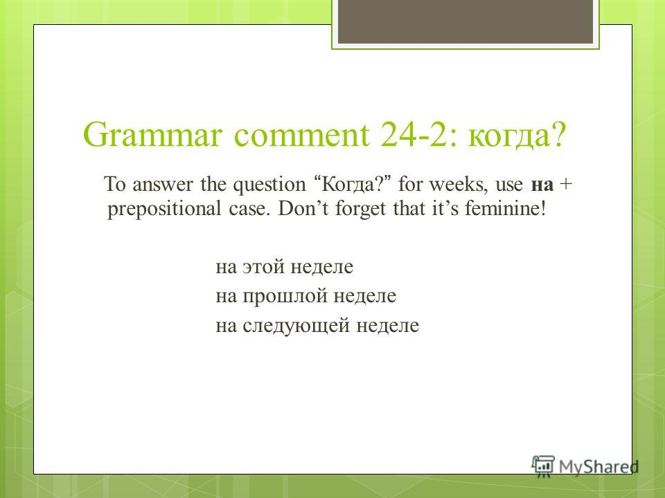Grammar comment 24-2: когда? To answer the question Когда? for weeks, use на + prepositional case. Dont forget that its feminine! на этой неделе на прошлой неделе на следующей неделе