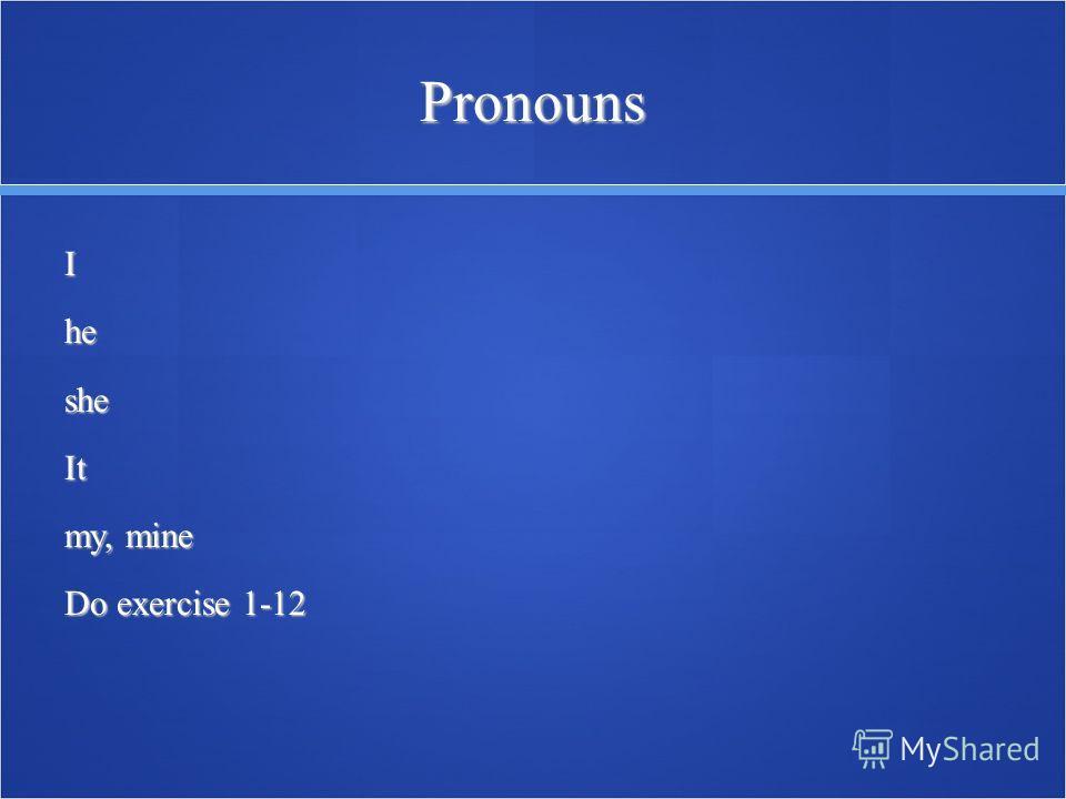 Pronouns IhesheIt my, mine Do exercise 1-12