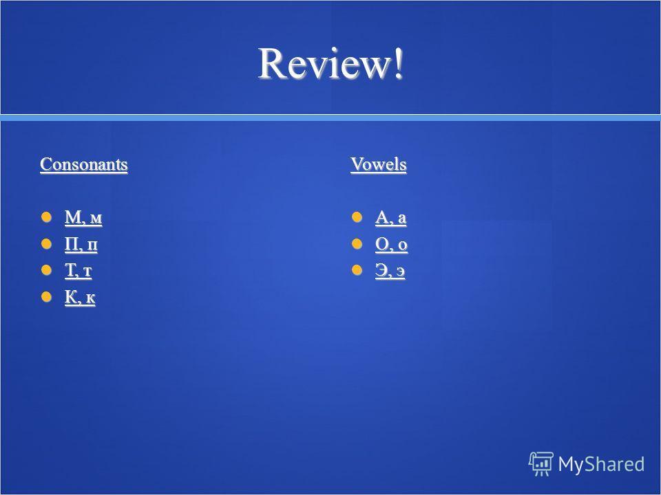 Review! Consonants М, м М, м П, п П, п Т, т Т, т К, к К, кVowels А, а А, а O, о O, о Э, э Э, э