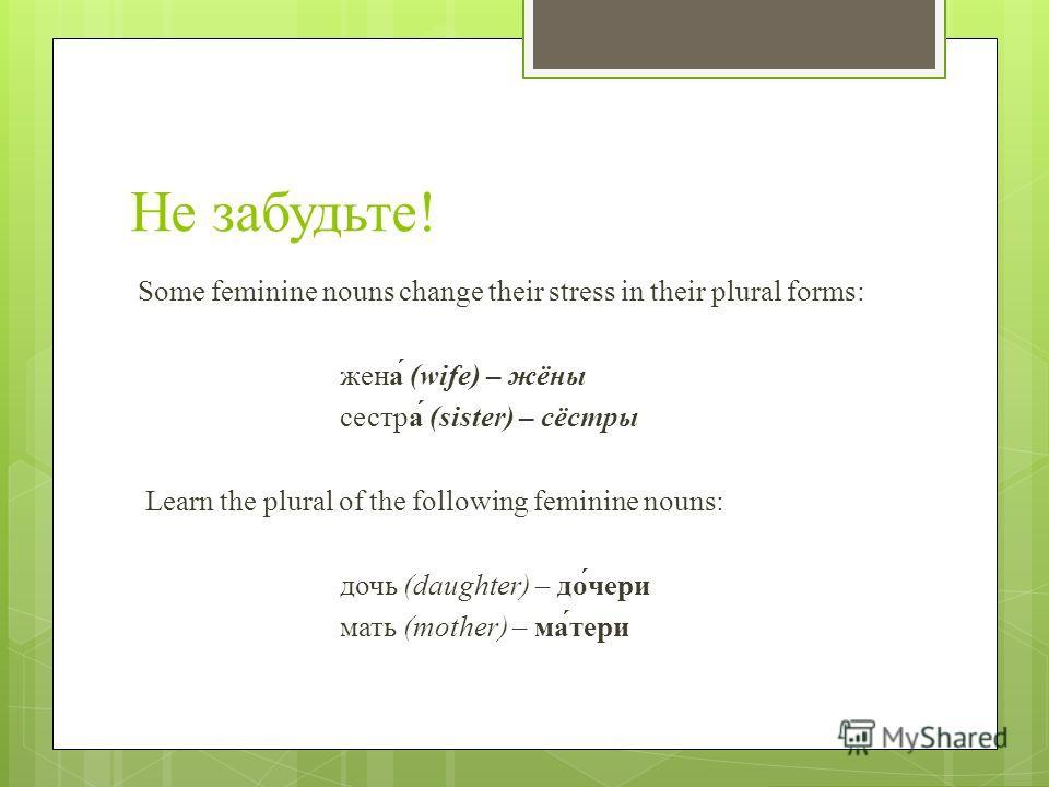 Не забудьте! Some feminine nouns change their stress in their plural forms: жена́ (wife) – жёны сестра́ (sister) – сёстры Learn the plural of the following feminine nouns: дочь (daughter) – до́чери мать (mother) – ма́тери