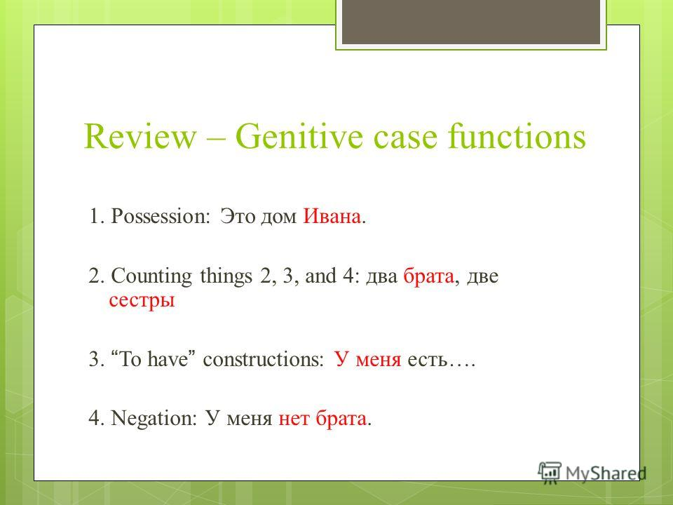 Review – Genitive case functions 1. Possession: Это дом Ивана. 2. Counting things 2, 3, and 4: два брата, две сестры 3. To have constructions: У меня есть…. 4. Negation: У меня нет брата.