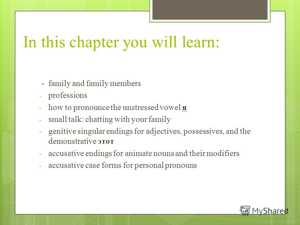 In this chapter you will learn: - family and family members - professions - how to pronounce the unstressed vowel я - small talk: chatting with your family - genitive singular endings for adjectives, possessives, and the demonstrative этот - accusati