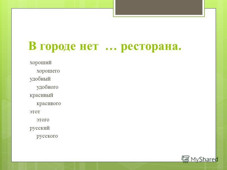 В городе нет … ресторана. хороший хорошего удобный удобного красивый красивого этот этого русский русского