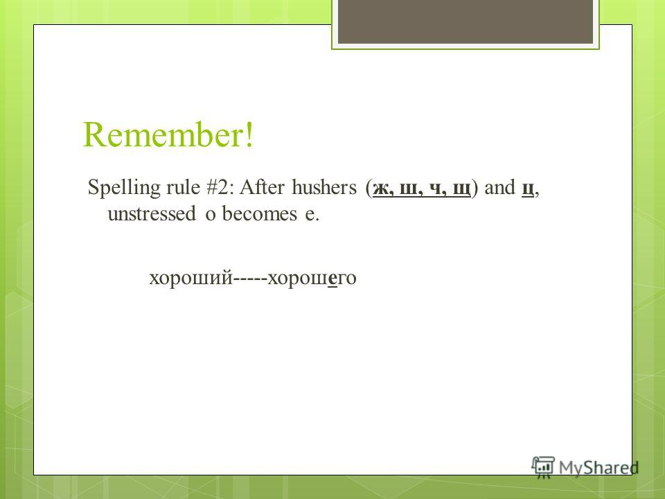 Remember! Spelling rule #2: After hushers (ж, ш, ч, щ) and ц, unstressed о becomes е. хороший-----хорошего