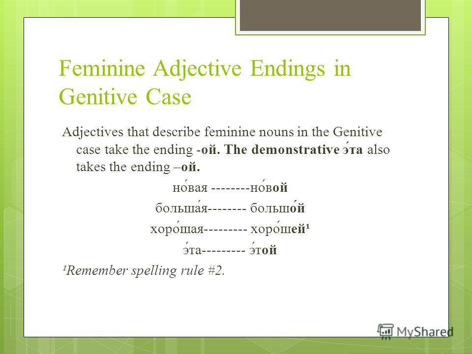 Feminine Adjective Endings in Genitive Case Adjectives that describe feminine nouns in the Genitive case take the ending -ой. The demonstrative э́та also takes the ending –ой. но́вая --------но́вой больша́я-------- большо́й хоро́шая--------- хоро́шей
