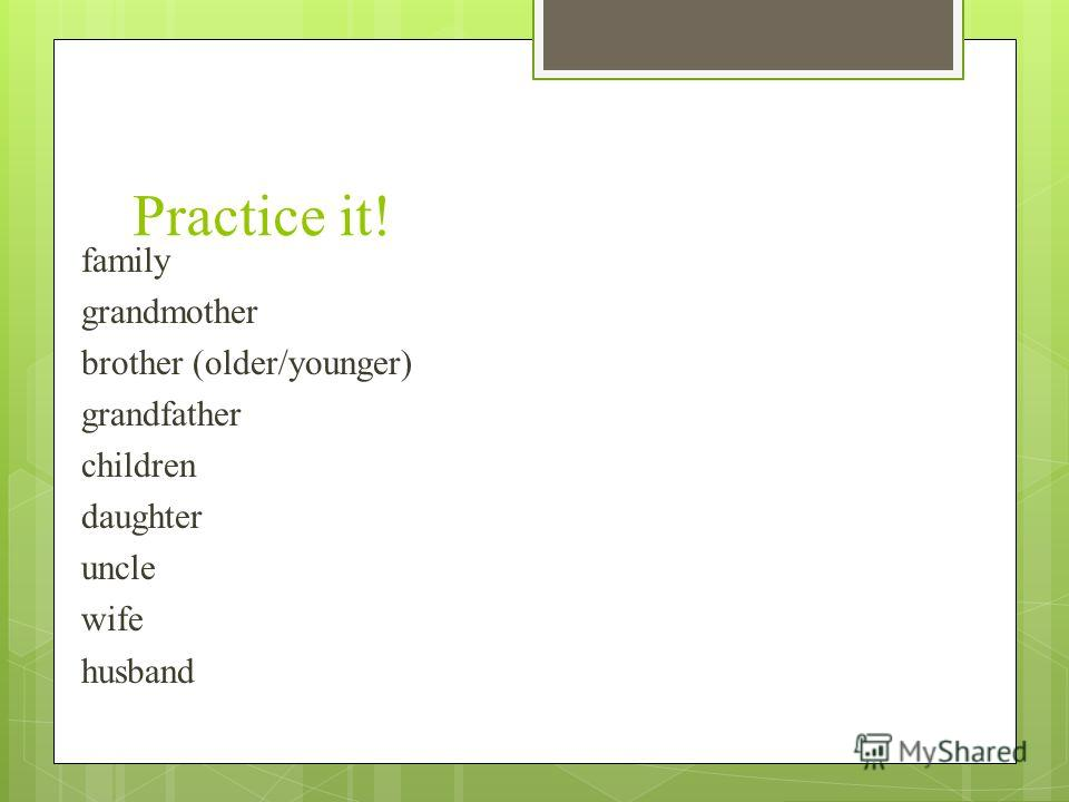 Practice it! family grandmother brother (older/younger) grandfather children daughter uncle wife husband