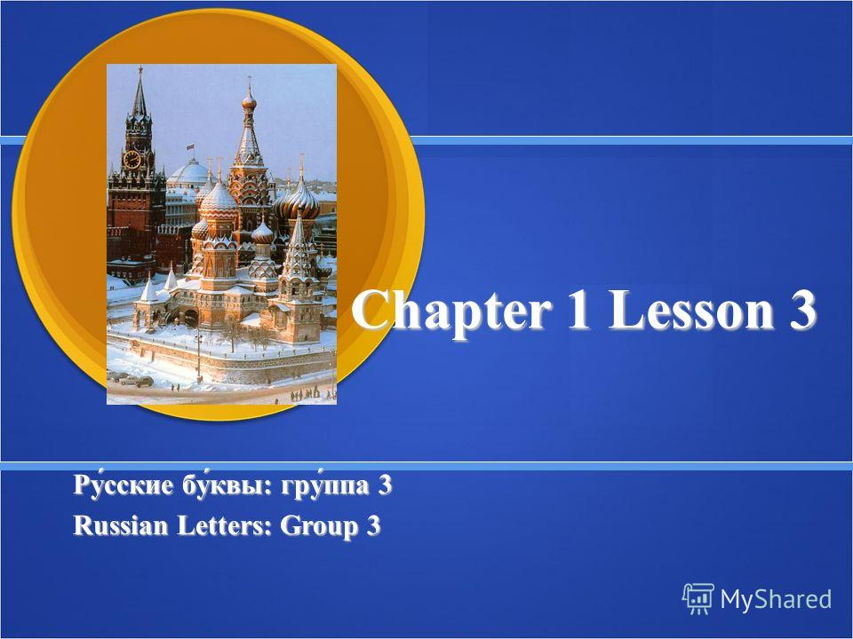 Chapter 1 Lesson 3 Ру́сские бу́квы: гру́ппа 3 Ру́сские бу́квы: гру́ппа 3 Russian Letters: Group 3 Russian Letters: Group 3