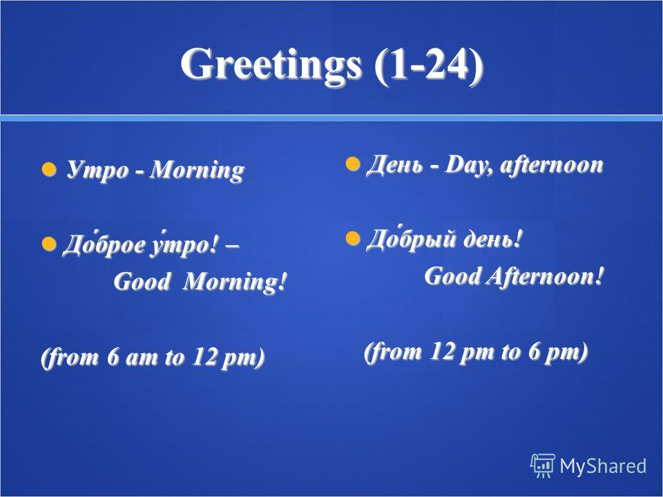 Greetings (1-24) Утро - Morning Утро - Morning До́брое у́тро! – До́брое у́тро! – Good Morning! Good Morning! (from 6 am to 12 pm) День - Day, afternoon День - Day, afternoon До́брый день! До́брый день! Good Afternoon! Good Afternoon! (from 12 pm to 6
