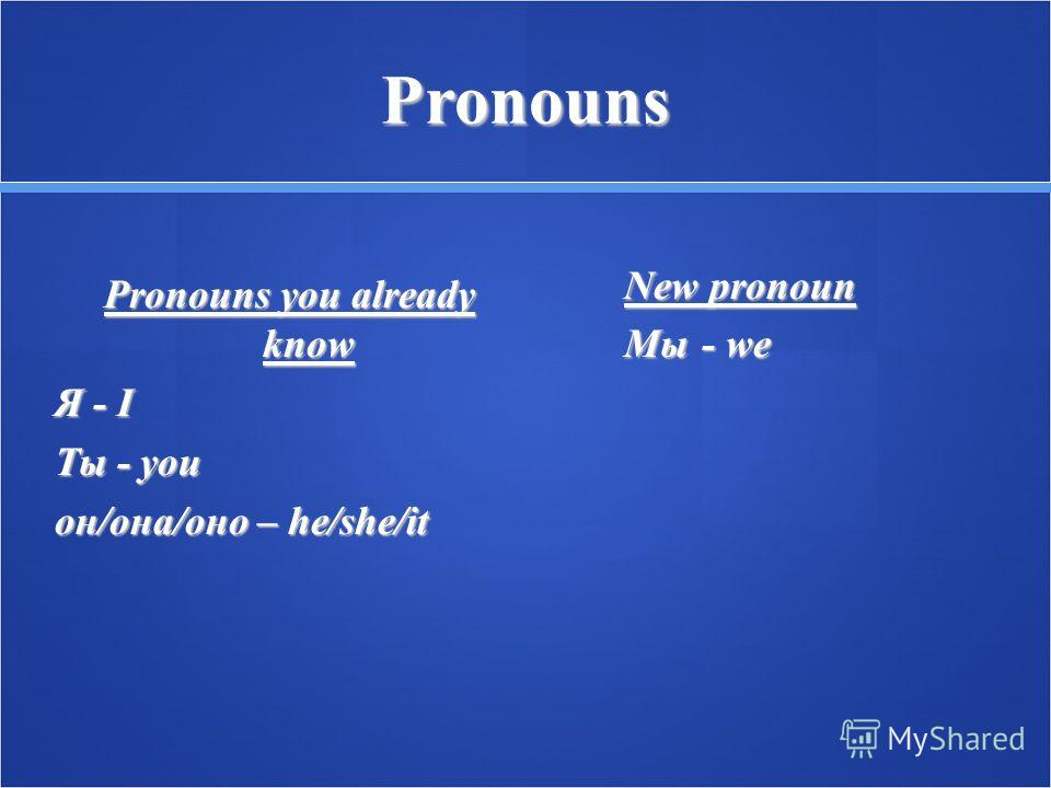 Pronouns Pronouns you already know Я - I Ты - you oн/она/оно – he/she/it New pronoun Мы - we