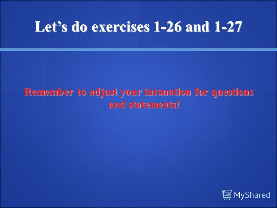 Lets do exercises 1-26 and 1-27 Remember to adjust your intonation for questions and statements!