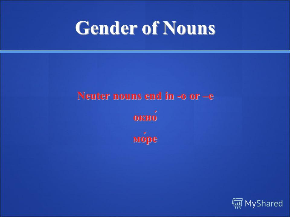 Gender of Nouns Neuter nouns end in -о or –е окно́мо́ре