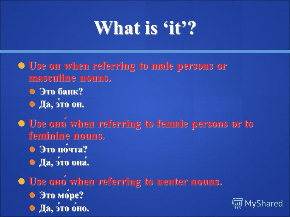 What is it? Use он when referring to male persons or masculine nouns. Use он when referring to male persons or masculine nouns. Это банк? Это банк? Да, э́то он. Да, э́то он. Use она́ when referring to female persons or to feminine nouns. Use она́ whe