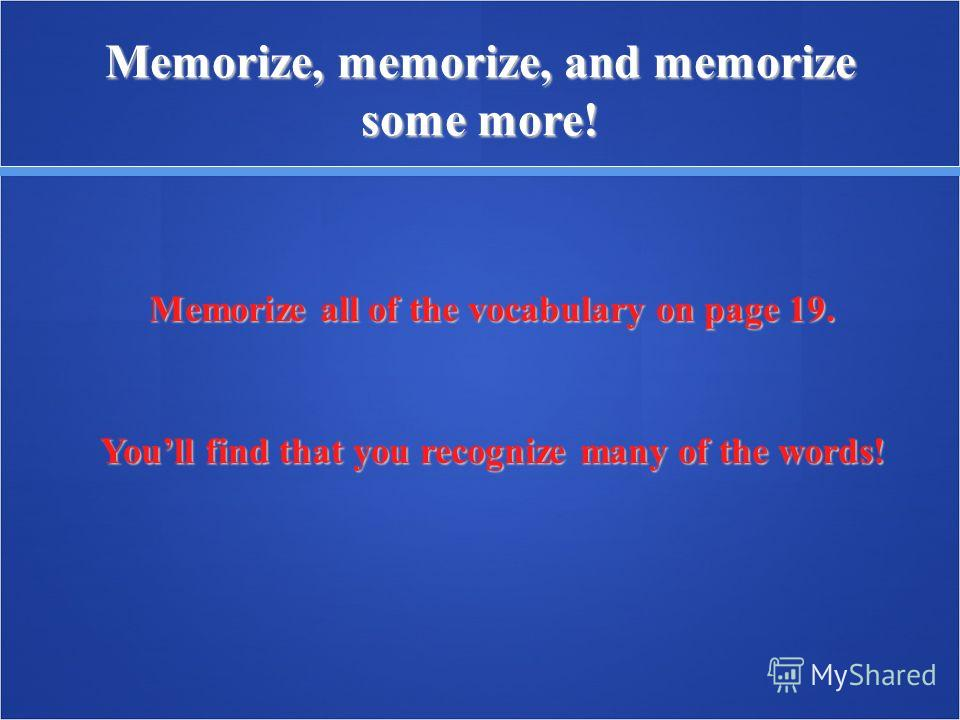Memorize, memorize, and memorize some more! Memorize all of the vocabulary on page 19. Youll find that you recognize many of the words!