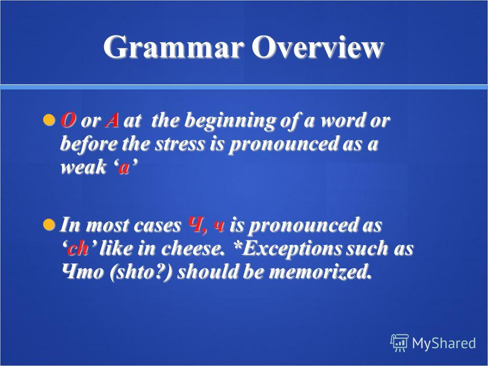 Grammar Overview O or A at the beginning of a word or before the stress is pronounced as a weak a O or A at the beginning of a word or before the stress is pronounced as a weak a In most cases Ч, ч is pronounced asch like in cheese. *Exceptions such
