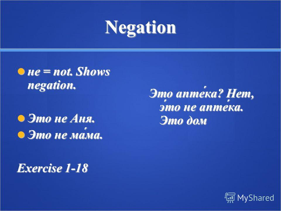 Negation не = not. Shows negation. не = not. Shows negation. Это не Аня. Это не Аня. Это не ма́ма. Это не ма́ма. Exercise 1-18 Это апте́ка? Нет, э́то не апте́ка. Это дом