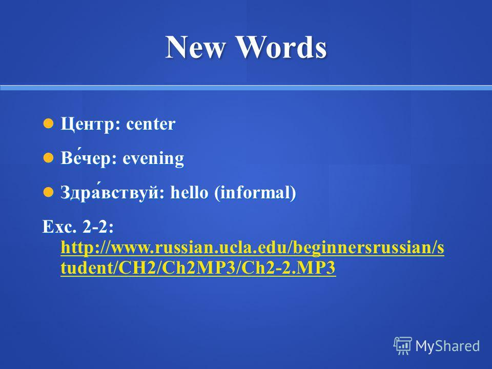 New Words Центр: center Центр: center Ве́чер: evening Ве́чер: evening Здра́вствуй: hello (informal) Здра́вствуй: hello (informal) Exc. 2-2: http://www.russian.ucla.edu/beginnersrussian/s tudent/CH2/Ch2MP3/Ch2-2.MP3 http://www.russian.ucla.edu/beginne