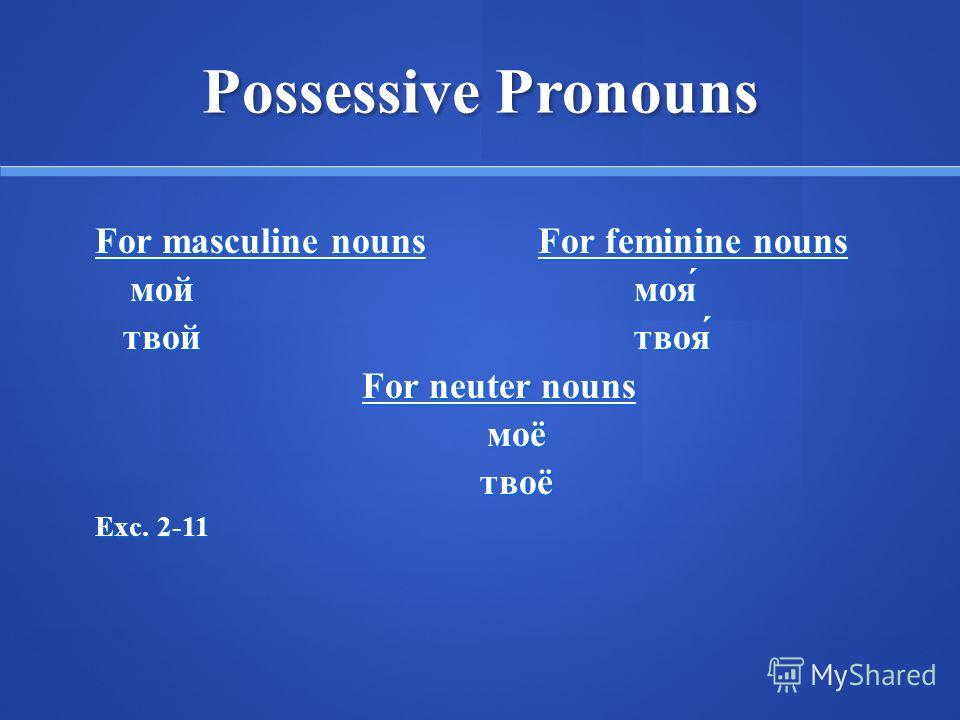 Possessive Pronouns For masculine nounsFor feminine nouns моймоя́ твойтвоя́ твойтвоя́ For neuter nouns моётвоё Exc. 2-11
