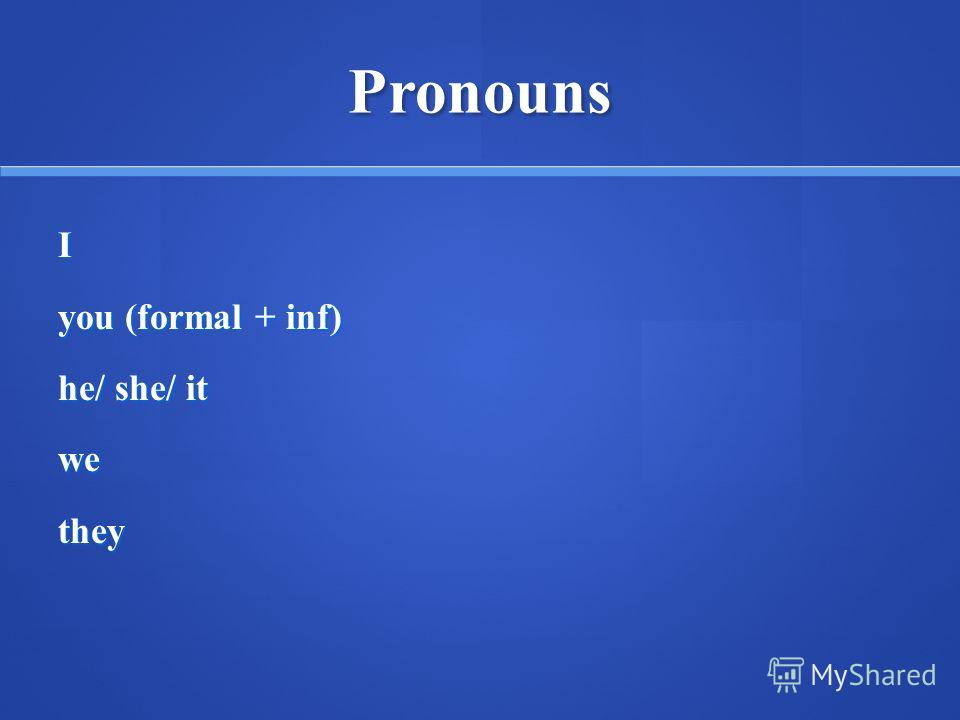 Pronouns I you (formal + inf) he/ she/ it wethey