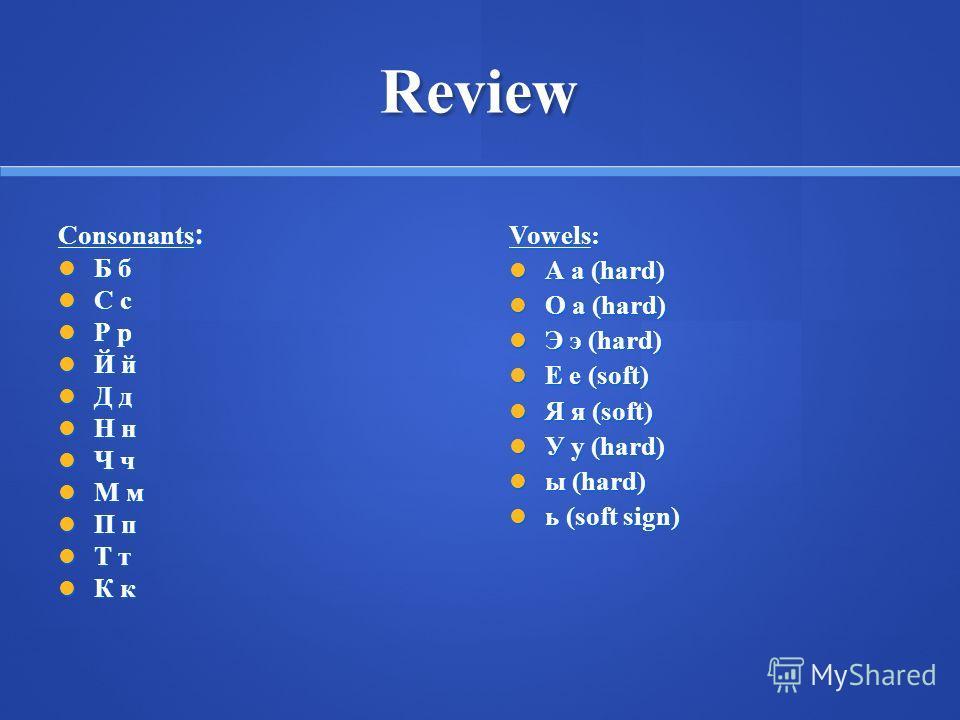 Review Consonants : Б б Б б С с С с Р р Р р Й й Й й Д д Д д Н н Н н Ч ч Ч ч М м М м П п П п Т т Т т К к К к Vowels: А а (hard) А а (hard) О а (hard) О а (hard) Э э (hard) Э э (hard) Е е (soft) Е е (soft) Я я (soft) Я я (soft) У у (hard) У у (hard) ы