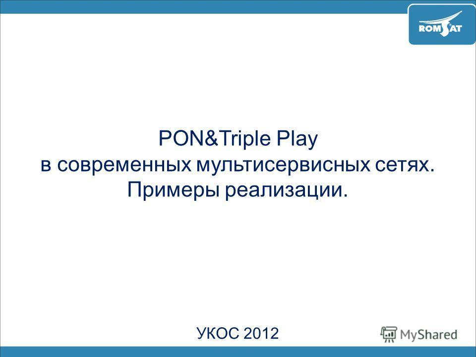 PON&Triple Play в современных мультисервисных сетях. Примеры реализации. УКОС 2012