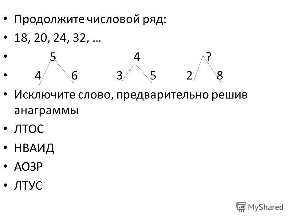Продолжите числовой ряд: 18, 20, 24, 32, … 5 4 ? 4 6 3 5 2 8 Исключите слово, предварительно решив анаграммы ЛТОС НВАИД АОЗР ЛТУС