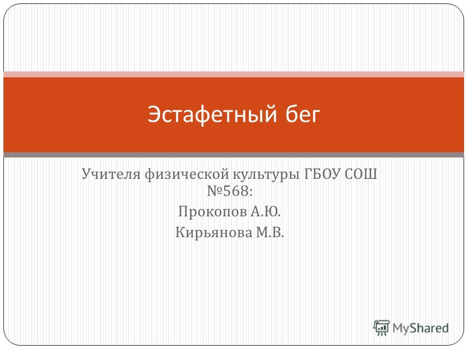 Учителя физической культуры ГБОУ СОШ 568: Прокопов А. Ю. Кирьянова М. В. Эстафетный бег