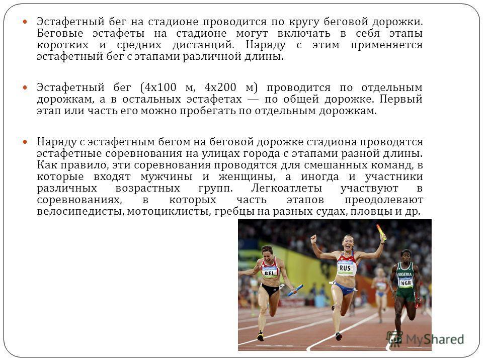Эстафетный бег на стадионе проводится по кругу беговой дорожки. Беговые эстафеты на стадионе могут включать в себя этапы коротких и средних дистанций. Наряду с этим применяется эстафетный бег с этапами различной длины. Эстафетный бег (4x100 м, 4x200