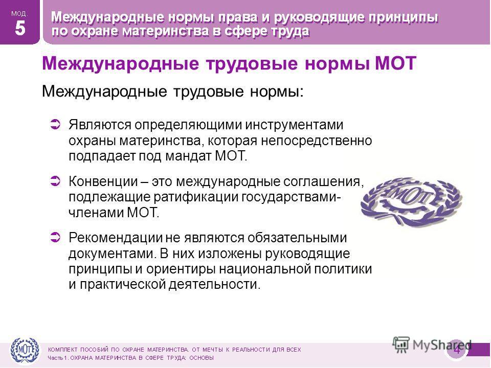 4 Международные трудовые нормы МОТ Международные трудовые нормы: Являются определяющими инструментами охраны материнства, которая непосредственно подпадает под мандат МОТ. Конвенции – это международные соглашения, подлежащие ратификации государствами