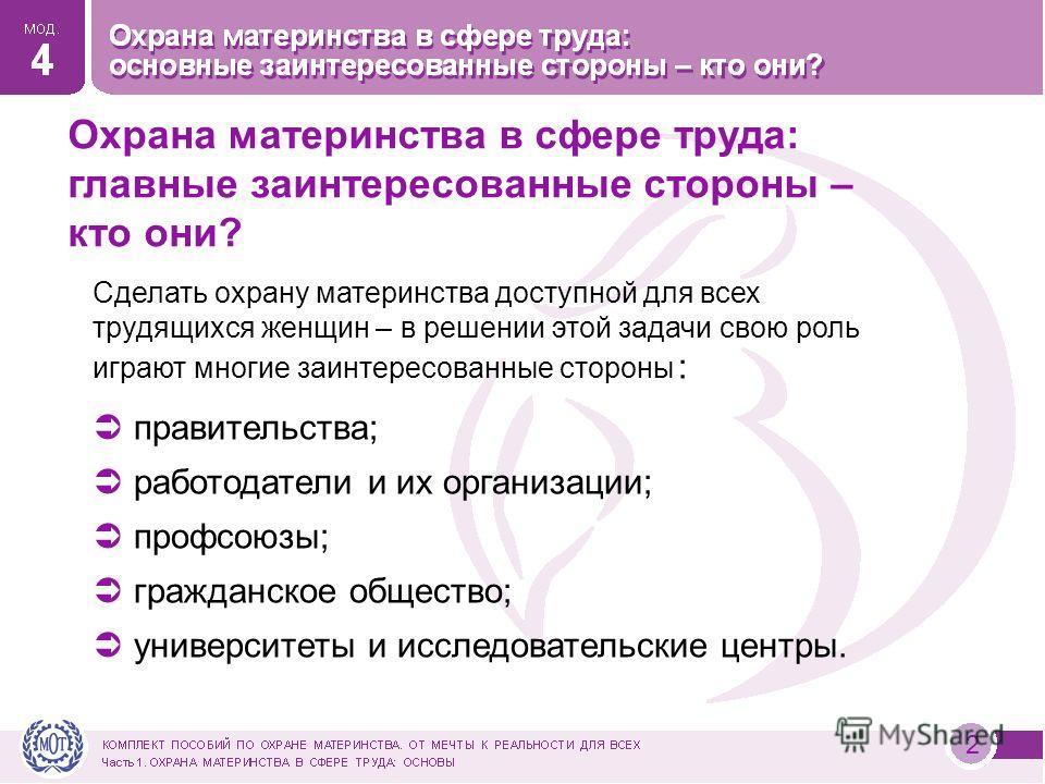 2 Сделать охрану материнства доступной для всех трудящихся женщин – в решении этой задачи свою роль играют многие заинтересованные стороны : правительства; работодатели и их организации; профсоюзы; гражданское общество; университеты и исследовательск
