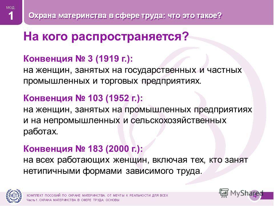 4 На кого распространяется? Конвенция 3 (1919 г.): на женщин, занятых на государственных и частных промышленных и торговых предприятиях. Конвенция 103 (1952 г.): на женщин, занятых на промышленных предприятиях и на непромышленных и сельскохозяйственн