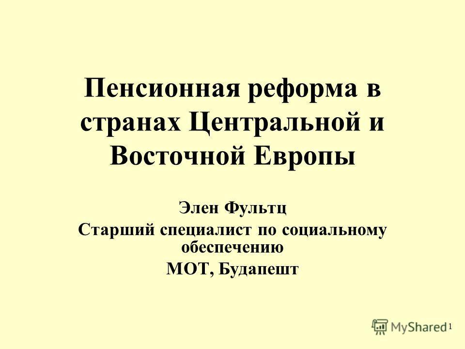 1 Пенсионная реформа в странах Центральной и Восточной Европы Элен Фультц Старший специалист по социальному обеспечению МОТ, Будапешт