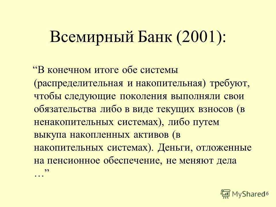 16 Всемирный Банк (2001): В конечном итоге обе системы (распределительная и накопительная) требуют, чтобы следующие поколения выполняли свои обязательства либо в виде текущих взносов (в ненакопительных системах), либо путем выкупа накопленных активов