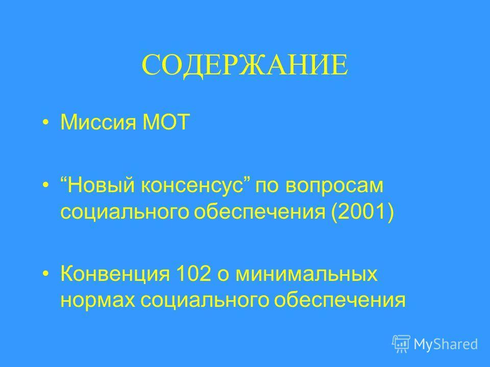 СОДЕРЖАНИЕ Миссия МОТ Новый консенсус по вопросам социального обеспечения (2001) Конвенция 102 о минимальных нормах социального обеспечения