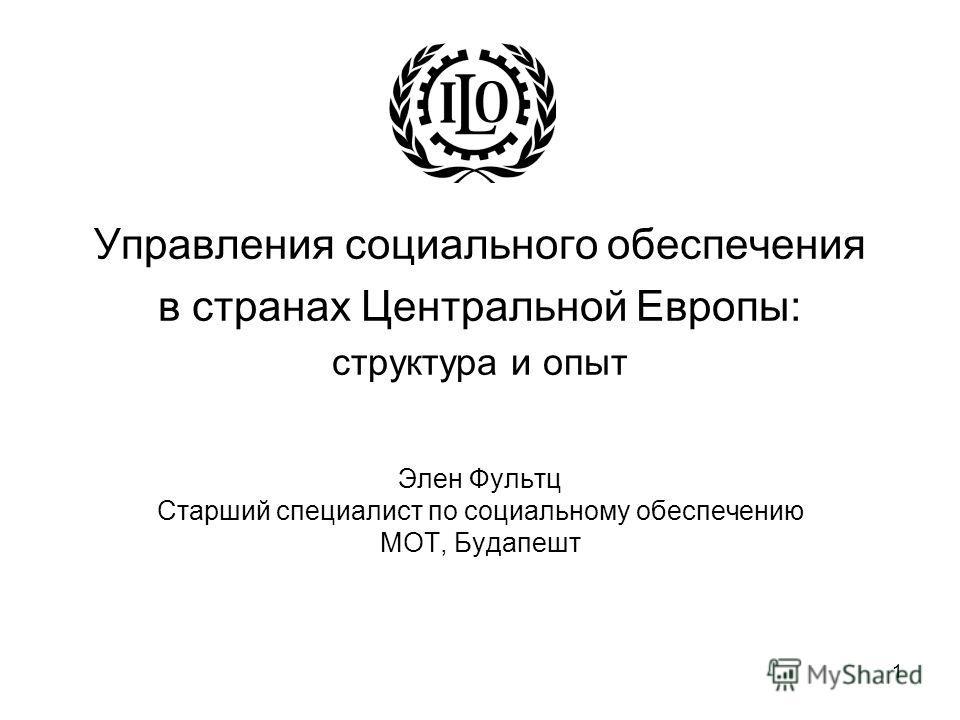 1 Управления социального обеспечения в странах Центральной Европы: структура и опыт Элен Фультц Старший специалист по социальному обеспечению МОТ, Будапешт