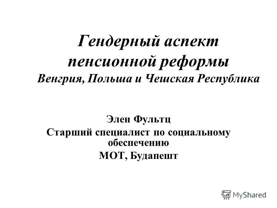 Гендерный аспект пенсионной реформы Венгрия, Польша и Чешская Республика Элен Фультц Старший специалист по социальному обеспечению МОТ, Будапешт
