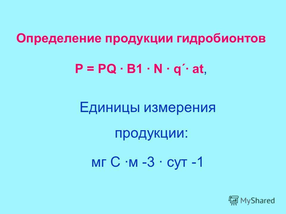 Единицы измерения продукции: мг С ·м -3 сут -1 Определение продукции гидробионтов P = PQ · В1 · N · q´ at,
