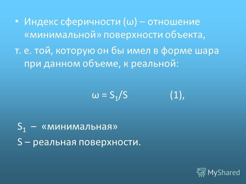 Индекс сферичности (ω) – отношение «минимальной» поверхности объекта, т. е. той, которую он бы имел в форме шара при данном объеме, к реальной: ω = S 1 /S (1), S 1 – «минимальная» S – реальная поверхности.