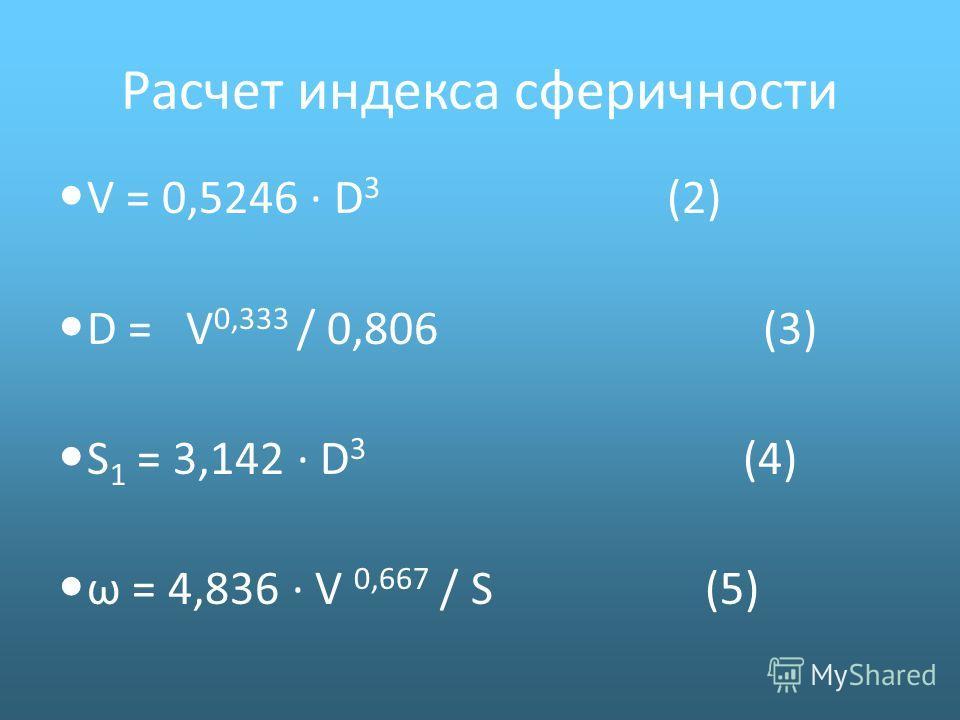 V = 0,5246 · D 3 (2) D = V 0,333 / 0,806 (3) S 1 = 3,142 · D 3 (4) ω = 4,836 · V 0,667 / S (5) Расчет индекса сферичности
