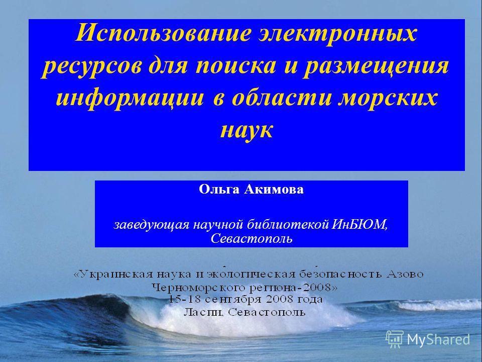 Использование электронных ресурсов для поиска и размещения информации в области морских наук Ольга Акимова заведующая научной библиотекой ИнБЮМ, Севастополь