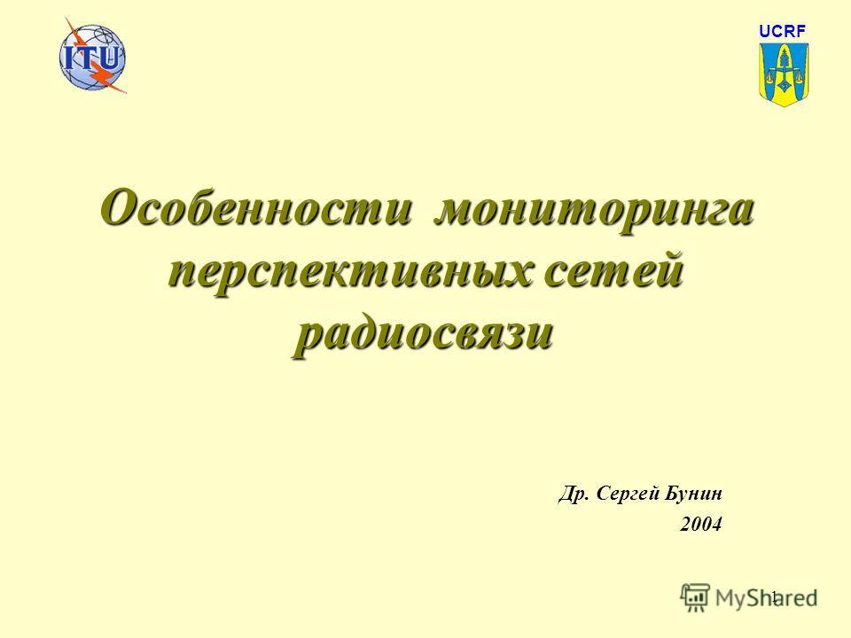 1 Особенности мониторинга перспективных сетей радиосвязи Др. Сергей Бунин 2004 UCRF