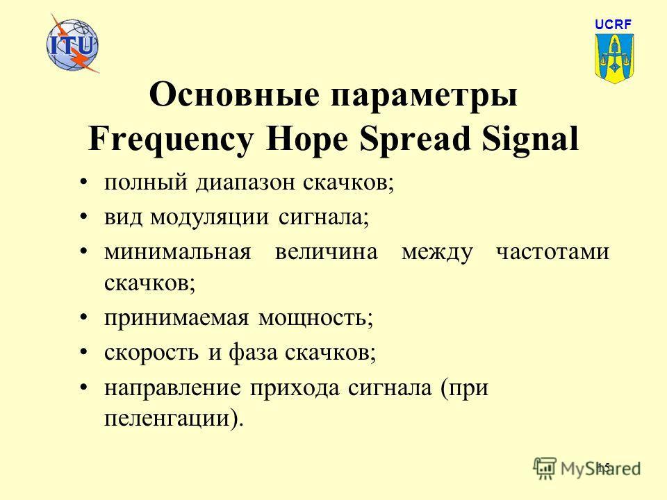 15 Основные параметры Frequency Hope Spread Signal полный диапазон скачков; вид модуляции сигнала; минимальная величина между частотами скачков; принимаемая мощность; скорость и фаза скачков; направление прихода сигнала (при пеленгации). UCRF
