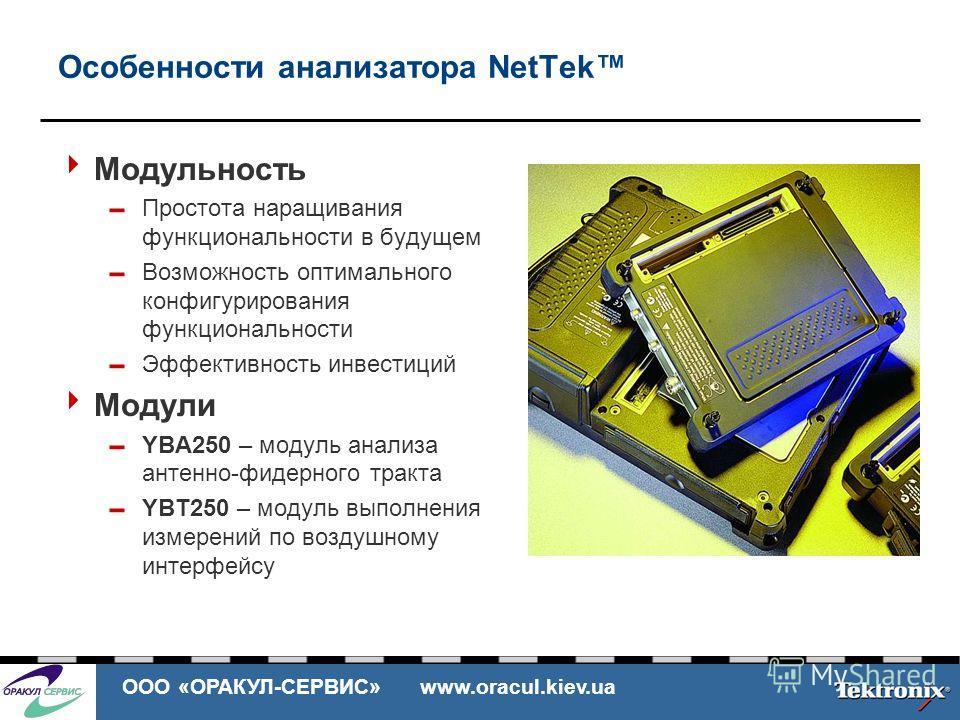 ООО «ОРАКУЛ-СЕРВИС» www.oracul.kiev.ua Особенности анализатора NetTek Модульность Простота наращивания функциональности в будущем Возможность оптимального конфигурирования функциональности Эффективность инвестиций Модули YBA250 – модуль анализа антен
